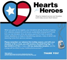 Now you can help give back to veterans in need by donating to Goodwill's Hearts For Heroes campaign! Help us reach our goal of 200,000 dollars. 100% of your donations support our Veteran Employment Program. It's easy to give by donating whatever you can at any Goodwill Southern California retail store or donation center. Or just text GOOD to 27722 to donate 10 dollars through your mobile device. http://www.goodwillsocal.org/blog/remember-our-veterans-this-holiday-season/