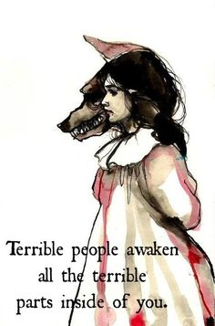 Terrible people awaken all the terrible parts of you....but it's is up to you how you react.
