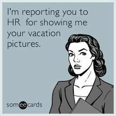 Free And Funny Workplace Ecard Im Reporting You To HR For Showing Me Your Vacation Pictures