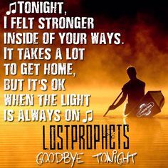 Tonight,  I felt stonger, inside of your ways.  It takes alot  to get home,  but its ok  when the light  is always on #Lostprophets #GoodbyeTonight #IanWatkins