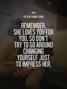 """The Gentleman's Guide 62 - """"Remember, she loves you for you. So don't try to go around changing just to impress her. Style Gentleman, Gentleman Rules, Modern Gentleman, Guide Words, Gentlemens Guide, Win My Heart, She Loves You, Romantic Quotes, Fashion Quotes"""