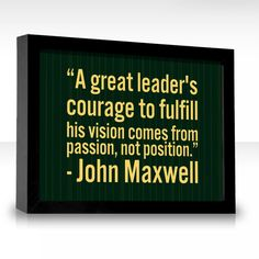 A great leader's courage to fulfill his vision comes from passion, not position. -John Maxwell