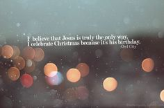"""I believe that Jesus is truly the only way. I celebrate Christmas because it's His birthday."" - Owl City"