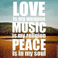 Love is my weapon. Music is my religion. Peace is in my soul.  www.causeurgood.com  #love #music #religion #peace #quotes