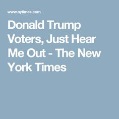 """""""However great Clinton's flaws, she is still in the zone of human decency. Trump is not"""".  Donald Trump Voters, Just Hear Me Out - The New York Times"""