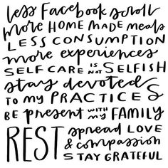 Less Facebook scrolls, more homemade meals, less consumption, more experiences, self-care is not selfish, stay devoted to my practices, be present with my family, rest, spread love & compassion, stay grateful.