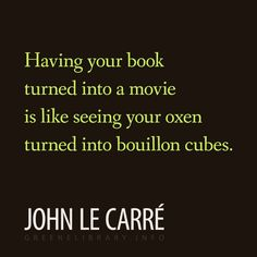 """""""Having your book turned into a movie is like seeing your oxen turned into bouillon cubes."""" —John  le Carré"""