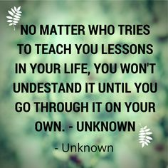 No matter who tries to teach you lessons in your life, you won't understand it until you go through it on your own. - Unknown Best Success Quotes, Feeling Happy, Make You Feel, Something To Do, How To Become, Wisdom, Teaching, Motivation, Feelings