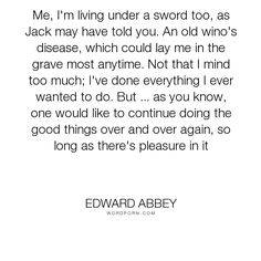 """Edward Abbey - """"Me, I'm living under a sword too, as Jack may have told you. An old wino's disease,..."""". death, mortality"""