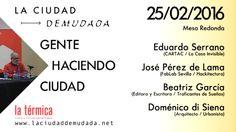 La Ciudad Demudada Mesa redonda: José Pérez de Lama, Beatriz García y Doménico di Siena. Eduardo Serrano (moderador). Todos nosotros…