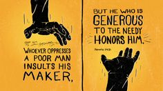 """""""Whoever oppresses a poor man insults his Maker, but he who is generous to the needy honors him."""" — Proverbs 14:31"""