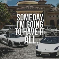 SOMEDAY.... I'M GOING TO HAVE IT ALL!!!