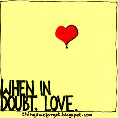 When in doubt, love.