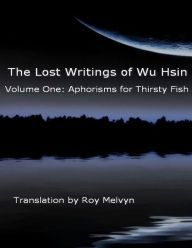 The NOOK Book (eBook) of the The Lost Writings of Wu Hsin Volume One: Aphorisms for Thirsty Fish by Wu Hsin, Roy Melvyn True Nature, Book Nooks, Writings, Lost, Random, Books, Libros, Book, Book Illustrations