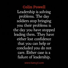 Leadership is solving problems. The day soldiers stop bringing you their problems is the day you have stopped leading them. They have either lost confidence that you can help or concluded you do not care. Either case is a failure of leadership. Good Leadership Skills, Leadership Abilities, Leadership Development, Leadership Coaching, Personal Development, Work Quotes, Quotes To Live By, Me Quotes, Quotes Images