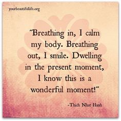 Breathing in, I calm my body. Breathing out, I smile. Dwelling in the present moment, I know this is a wonderful moment!