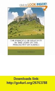 The principle of relativity in the light of the philosophy of science (9781245085618) Paul Carus, James Bradley , ISBN-10: 1245085611  , ISBN-13: 978-1245085618 ,  , tutorials , pdf , ebook , torrent , downloads , rapidshare , filesonic , hotfile , megaupload , fileserve