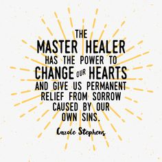 "Sister Carole M. Stephens: ""The Master Healer has the power to change our hearts and give us permanent relief from sorrow caused by our own sins."" #LDS #LDSconf #quotes"