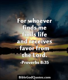 For whoever finds me finds life and receives favor from the Lord. -Proverbs 8:35