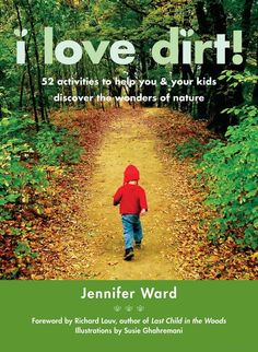 I Love Dirt!: 52 Activities to Help You and Your Kids Discover the Wonders ... - Jennifer Ward, Susie Ghahremani