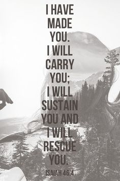 Isaiah 46:4 ~ Even to your old age and gray hairs I am he, I am he who will sustain you. I have made you and I will carry you; I will sustain you and I will rescue you.
