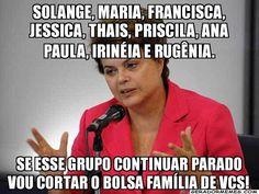 solange, maria, francisca, jessica, thais, priscila, ana paula, irinéia e rugênia. se esse grupo continuar parado vou cortar o bolsa família de vcs! - Dilma Rousseff | Gerador Memes