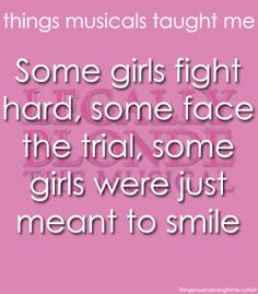 """Things Musicals Taught Me: Some girls fight hard, some face the trial, some girls were just meant to smile.I would add """"all girls are meant to smile. Musical Theatre Quotes, Broadway Quotes, Broadway Theatre, Music Quotes, Broadway Shows, Legally Blonde 3, Theatre Nerds, Theater, I Just Said"""