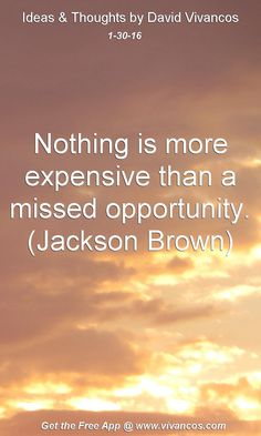 Nothing is more expensive than a missed opportunity. (Jackson Brown) [January 30th 2016] https://www.youtube.com/watch?v=AlQXin0DPqU