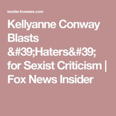 Kellyanne Conway Blasts 'Haters' for Sexist Criticism | Fox News Insider