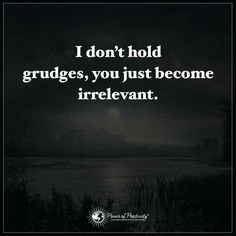 Holding a grudge is a waste of time. I have no time for that...