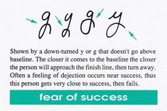 Fear of Success If you currently have down-turned lower loops, get out your paper and a pen and start bringing the end of the loops up above the baseline. Be sure to: Create a complete loop. Bring the end of the loop above the baseline. End the stroke in a forward direction making sure it doesn't turn backward or downward.