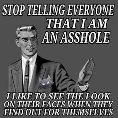 Stop telling everyone I'm an asshole. I like to see the look on their faces when they find out for themselves. Asshole Quotes, Funny True Quotes, Sarcastic Quotes, Stupid Funny Memes, Funny Stuff, Inappropriate Memes, Funny Humour, Sassy Quotes, Jokes