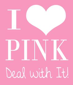 I Love Pink ~ Deal With It! This is for my blue loving and pink hating friends :)