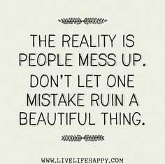 The reality is people mess up. Don't let one mistake ruin a beautiful thing. | Flickr - Photo Sharing!