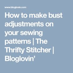 How to make bust adjustments on your sewing patterns | The Thrifty Stitcher | Bloglovin'