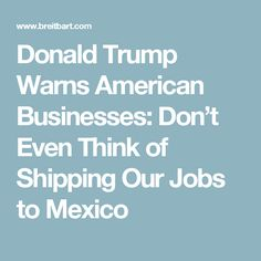 Donald Trump Warns American Businesses: Don't Even Think of Shipping Our Jobs to Mexico