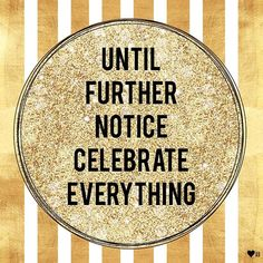 "The post ""Until further notice celebrate EVERYTHING appeared first on Pink Unicorn Quotes Today Quotes, Me Quotes, Quotable Quotes, Gold Quotes, Lion Quotes, Peace Quotes, Random Quotes, Celebrate Life Quotes, Feeling Burnt Out"