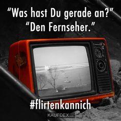 """""""Was hast Du gerade an?"""" """"Den Fernseher."""" #flirtenkannich"""