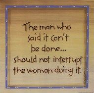 The man who said it can't be done, should not interrupt the woman doing it!