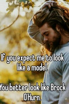 """""""If you expect me to look like a model. You better look like Brock O'Hurn. """""""