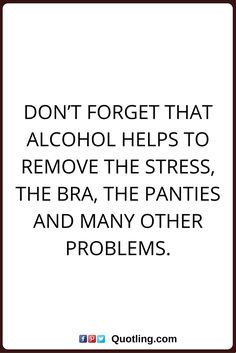 alcohol quotes Don't forget that alcohol helps to remove the stress, the bra, the panties and many other problems.