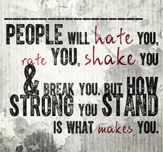 people will hate you, rate you, shake you & break you...