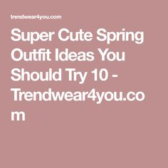 Super Cute Spring Outfit Ideas You Should Try 10 - Trendwear4you.com