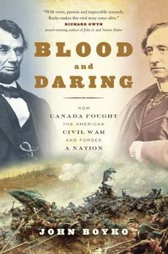 Blood and Daring: How Canada fought the American Civil War and forged a nation - John Boyko - Ground Floor - 973.708911 B791B 2013