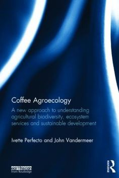 Coffee agroecology : a new approach to understanding agricultural biodiversity, ecosystem services and sustainable development / Ivette Perfecto and John Vandermeer. Abingdon, Oxon ; New York : Routledge, 2015. http://cataleg.ub.edu/record=b2220063~S1*cat    #bibeco