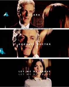 "9x10 Face The Raven [gifset] - ""Goodbye Doctor.  Let me be brave, let me be brave."" - 12th Doctor and Clara Oswald; Doctor Who - nooooooo!  I'm not ready! T_T"
