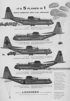 "5 Planes In 1 - There might be truth in advertising after all. This Lockheed advertisement from 1955 touts the then-new C-130 Hercules as a ""heavy duty cargo hauler, push-button cargo dropper, airborne ambulance, high-speed infantry carrier, and a paratrooper's best friend,"" which are all things the Hercules has been used to do at some point over its fifty-eight year career."