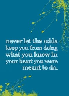 Love this! Never let the odds keep you from doing what you KNOW in your heart you were meant to do - AMEN!