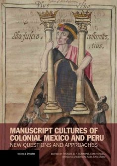 Manuscript cultures of colonial Mexico and Peru : new questions and approaches / edited by Thomas B.F. Cummins, Emily A. Engel, Barbara Anderson, and Juan M. Ossio A.