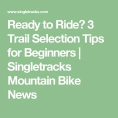 Ready to Ride? 3 Trail Selection Tips for Beginners   Singletracks Mountain Bike News